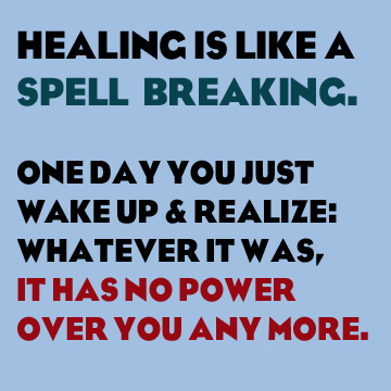 Healing is like a spell slowly breaking. One day you just wake up and realize that whatever it was, it has no power over you anymore